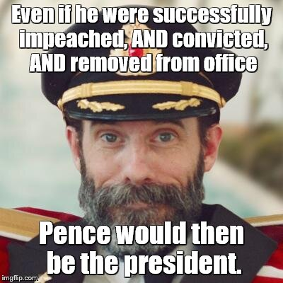 captain obvious | Even if he were successfully impeached, AND convicted, AND removed from office Pence would then be the president. | image tagged in captain obvious | made w/ Imgflip meme maker