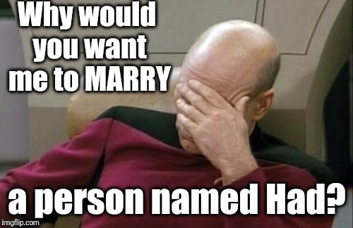 Captain Picard Facepalm Meme | Why would you want me to MARRY a person named Had? | image tagged in memes,captain picard facepalm | made w/ Imgflip meme maker