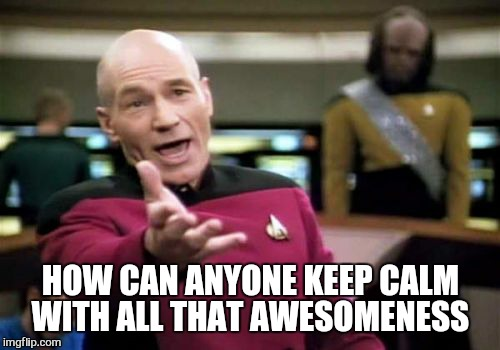 Picard Wtf Meme | HOW CAN ANYONE KEEP CALM WITH ALL THAT AWESOMENESS | image tagged in memes,picard wtf | made w/ Imgflip meme maker