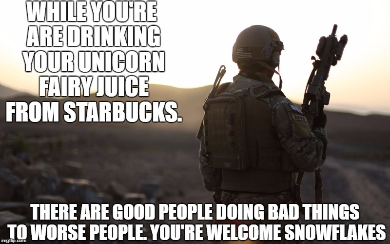 WHILE YOU'RE ARE DRINKING YOUR UNICORN FAIRY JUICE FROM STARBUCKS. THERE ARE GOOD PEOPLE DOING BAD THINGS TO WORSE PEOPLE. YOU'RE WELCOME SN | image tagged in us military | made w/ Imgflip meme maker