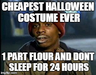 funny halloween meme | CHEAPEST HALLOWEEN COSTUME EVER 1 PART FLOUR AND DONT SLEEP FOR 24 HOURS | image tagged in memes,yall got any more of | made w/ Imgflip meme maker