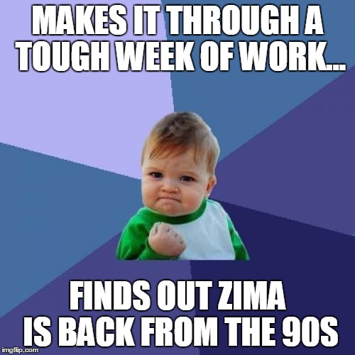 zima | MAKES IT THROUGH A TOUGH WEEK OF WORK... FINDS OUT ZIMA IS BACK FROM THE 90S | image tagged in memes,success kid | made w/ Imgflip meme maker
