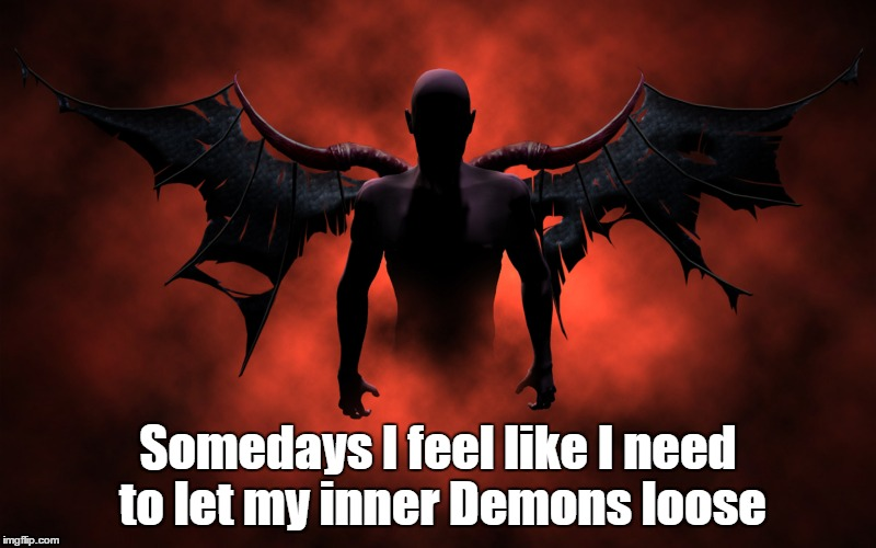 demons | Somedays I feel like I need to let my inner Demons loose | image tagged in demon | made w/ Imgflip meme maker