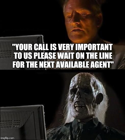 "Ill Just Wait Here Meme | ""YOUR CALL IS VERY IMPORTANT TO US PLEASE WAIT ON THE LINE FOR THE NEXT AVAILABLE AGENT"" 
