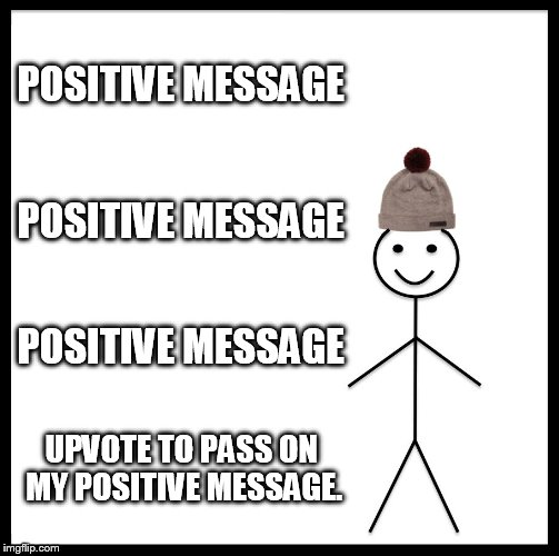 positive message | POSITIVE MESSAGE POSITIVE MESSAGE POSITIVE MESSAGE UPVOTE TO PASS ON MY POSITIVE MESSAGE. | image tagged in memes,be like bill,positive messages | made w/ Imgflip meme maker