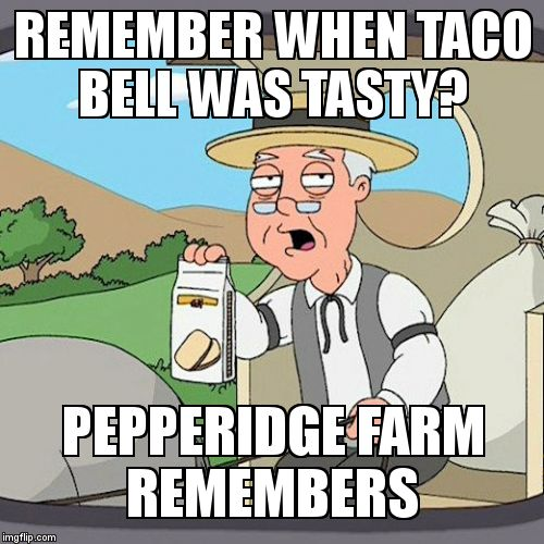 Pepperidge Farm Remembers Meme | REMEMBER WHEN TACO BELL WAS TASTY? PEPPERIDGE FARM           REMEMBERS | image tagged in memes,pepperidge farm remembers | made w/ Imgflip meme maker
