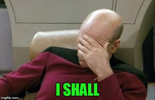 Captain Picard Facepalm Meme | I SHALL | image tagged in memes,captain picard facepalm | made w/ Imgflip meme maker