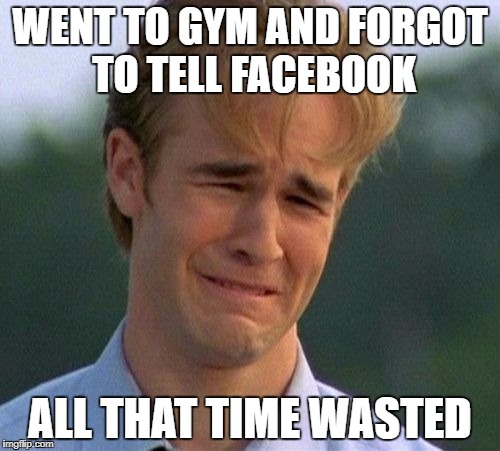 1990s First World Problems Meme | WENT TO GYM AND FORGOT TO TELL FACEBOOK ALL THAT TIME WASTED | image tagged in memes,1990s first world problems | made w/ Imgflip meme maker