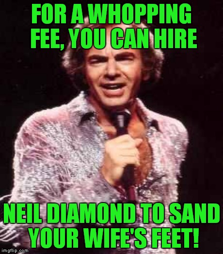 FOR A WHOPPING FEE, YOU CAN HIRE NEIL DIAMOND TO SAND YOUR WIFE'S FEET! | made w/ Imgflip meme maker