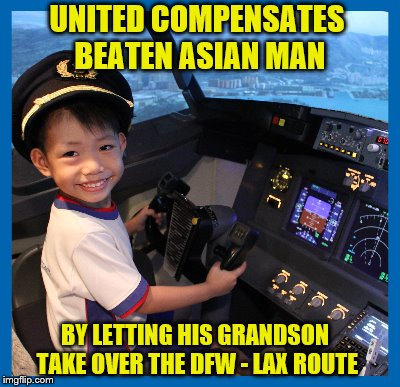UNITED COMPENSATES BEATEN ASIAN MAN BY LETTING HIS GRANDSON TAKE OVER THE DFW - LAX ROUTE | made w/ Imgflip meme maker