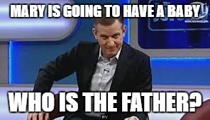 jeremy kyle | MARY IS GOING TO HAVE A BABY WHO IS THE FATHER? | image tagged in jeremy kyle | made w/ Imgflip meme maker