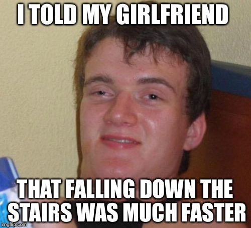 10 Guy Meme | I TOLD MY GIRLFRIEND THAT FALLING DOWN THE STAIRS WAS MUCH FASTER | image tagged in memes,10 guy | made w/ Imgflip meme maker