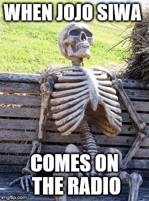 Waiting Skeleton Meme | WHEN JOJO SIWA COMES ON THE RADIO | image tagged in memes,waiting skeleton | made w/ Imgflip meme maker