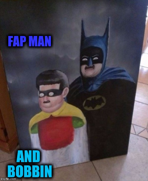 FAP MAN AND BOBBIN | made w/ Imgflip meme maker