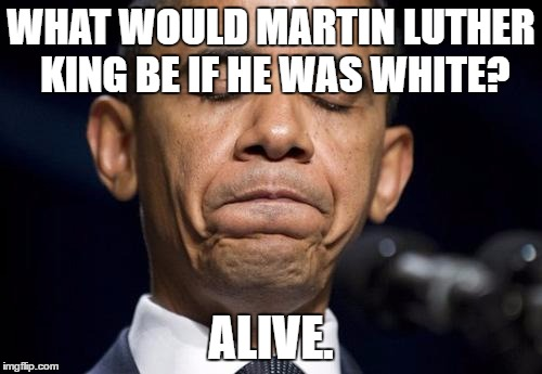 This is true. | WHAT WOULD MARTIN LUTHER KING BE IF HE WAS WHITE? ALIVE. | image tagged in memes | made w/ Imgflip meme maker