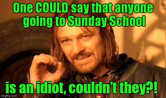 One Does Not Simply Meme | One COULD say that anyone going to Sunday School is an idiot, couldn't they?! | image tagged in memes,one does not simply | made w/ Imgflip meme maker