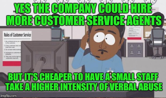 YES THE COMPANY COULD HIRE MORE CUSTOMER SERVICE AGENTS BUT IT'S CHEAPER TO HAVE A SMALL STAFF TAKE A HIGHER INTENSITY OF VERBAL ABUSE | image tagged in tech support | made w/ Imgflip meme maker
