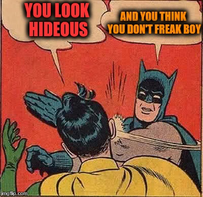 Batman Slapping Robin Meme | YOU LOOK HIDEOUS AND YOU THINK YOU DON'T FREAK BOY | image tagged in memes,batman slapping robin | made w/ Imgflip meme maker