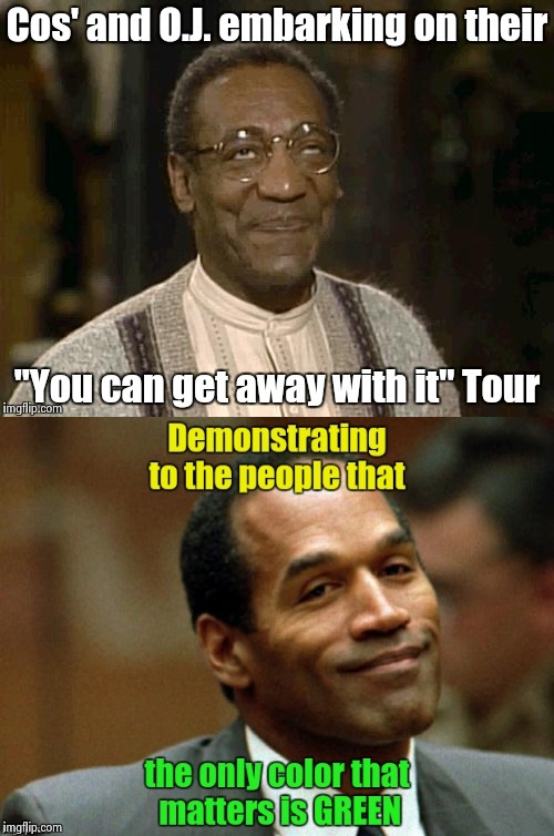 Doing their part to ease the Racial Divide | image tagged in bill cosby,oj simpson,arrogant rich man,above the law | made w/ Imgflip meme maker