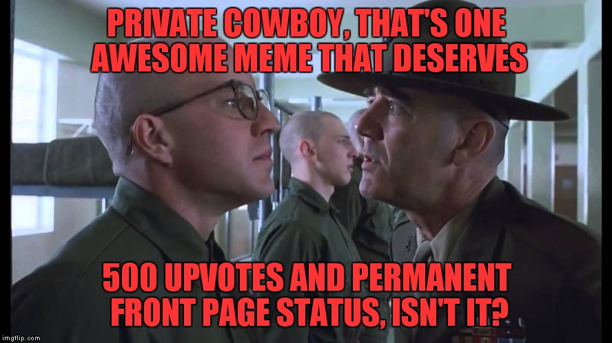 full metal jacket | PRIVATE COWBOY, THAT'S ONE AWESOME MEME THAT DESERVES 500 UPVOTES AND PERMANENT FRONT PAGE STATUS, ISN'T IT? | image tagged in full metal jacket | made w/ Imgflip meme maker