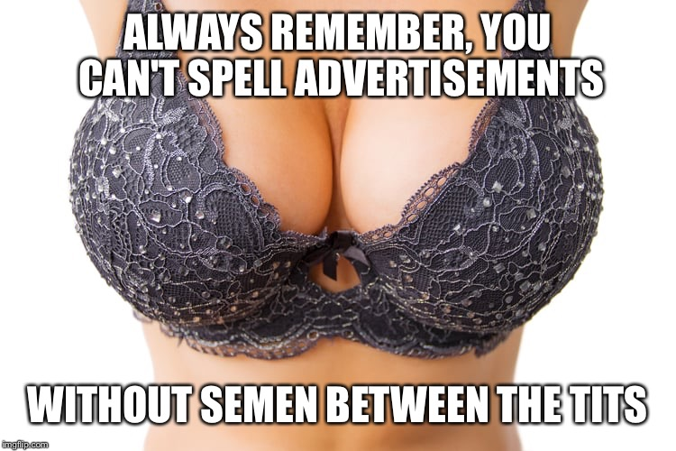 NSFW filth week | ALWAYS REMEMBER, YOU CAN'T SPELL ADVERTISEMENTS WITHOUT SEMEN BETWEEN THE TITS | image tagged in nsfw filth week,memes,funny,boobs | made w/ Imgflip meme maker