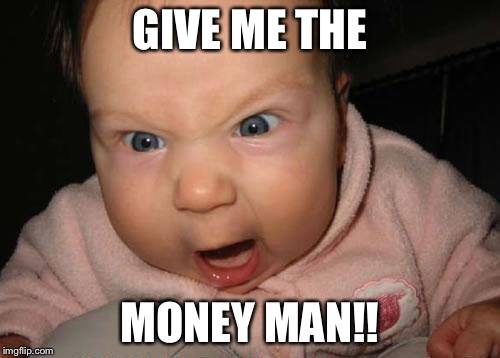 Evil Baby Meme | GIVE ME THE MONEY MAN!! | image tagged in memes,evil baby | made w/ Imgflip meme maker