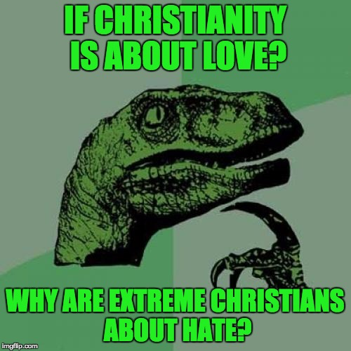 Philosoraptor Meme | IF CHRISTIANITY IS ABOUT LOVE? WHY ARE EXTREME CHRISTIANS ABOUT HATE? | image tagged in memes,philosoraptor | made w/ Imgflip meme maker