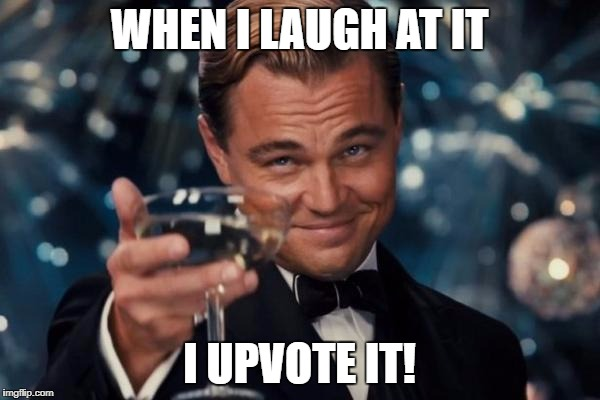 Leonardo Dicaprio Cheers Meme | WHEN I LAUGH AT IT I UPVOTE IT! | image tagged in memes,leonardo dicaprio cheers | made w/ Imgflip meme maker