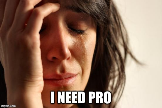 First World Problems Meme | I NEED PRO | image tagged in memes,first world problems | made w/ Imgflip meme maker
