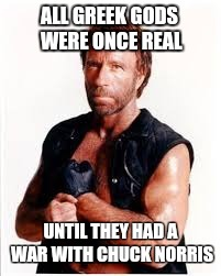 ALL GREEK GODS WERE ONCE REAL UNTIL THEY HAD A WAR WITH CHUCK NORRIS | image tagged in chuck norris | made w/ Imgflip meme maker