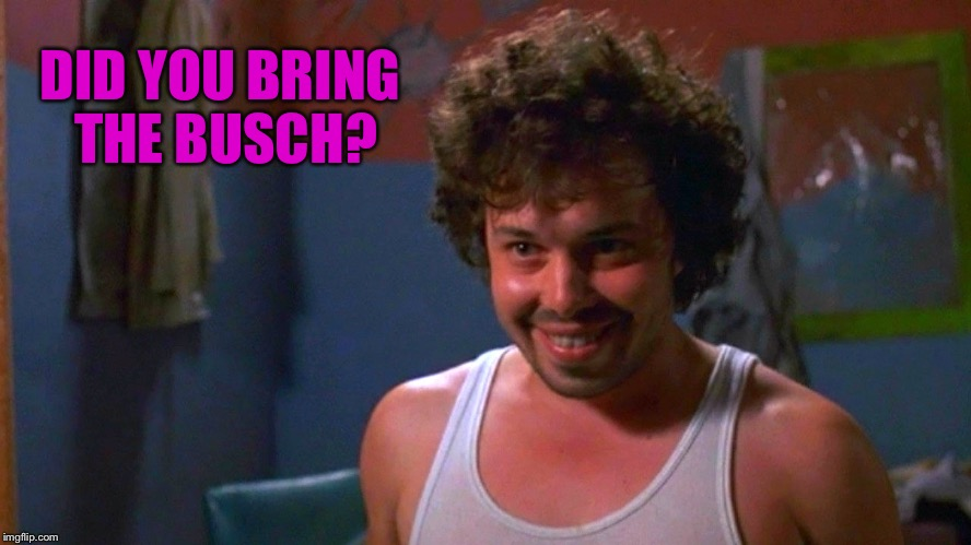 DID YOU BRING THE BUSCH? | made w/ Imgflip meme maker