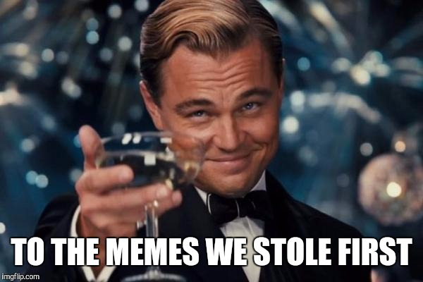 Leonardo Dicaprio Cheers Meme | TO THE MEMES WE STOLE FIRST | image tagged in memes,leonardo dicaprio cheers | made w/ Imgflip meme maker
