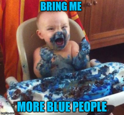 BRING ME MORE BLUE PEOPLE | made w/ Imgflip meme maker