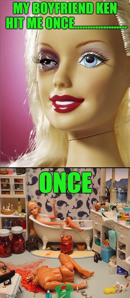 Thanks to ChumpChange for help inspiring this idea!!! | MY BOYFRIEND KEN HIT ME ONCE.................... ONCE | image tagged in domestic violence barbie,memes,serial killer barbie,funny,once,johnny dangerously | made w/ Imgflip meme maker