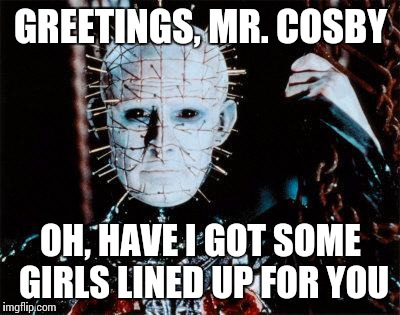 What legendary torment must await | GREETINGS, MR. COSBY OH, HAVE I GOT SOME GIRLS LINED UP FOR YOU | image tagged in pinhead,bill cosby,rape,hellraiser | made w/ Imgflip meme maker