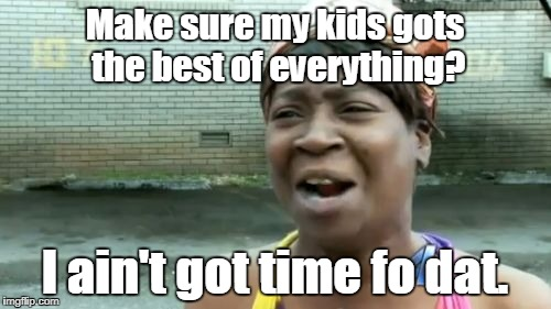 Aint Nobody Got Time For That Meme | Make sure my kids gots the best of everything? I ain't got time fo dat. | image tagged in memes,aint nobody got time for that | made w/ Imgflip meme maker