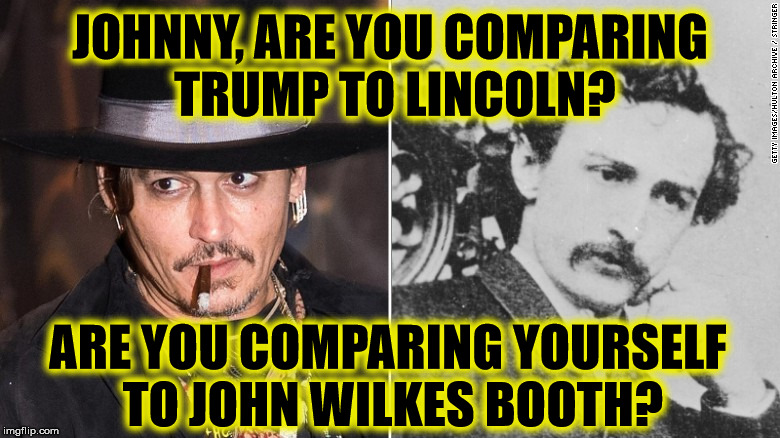 So what was Depp thinking? | JOHNNY, ARE YOU COMPARING TRUMP TO LINCOLN? ARE YOU COMPARING YOURSELF TO JOHN WILKES BOOTH? | image tagged in johnny depp,liberal logic,liberal hypocrisy,trump,abraham lincoln,jonn wilkes booth | made w/ Imgflip meme maker