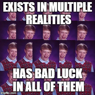 How else do you figure he is able to die so many times in so many unusual ways? | EXISTS IN MULTIPLE REALITIES HAS BAD LUCK IN ALL OF THEM | image tagged in multiple,universe,reality,realities,bad luck brian,memes | made w/ Imgflip meme maker