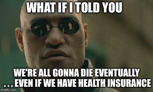 Matrix Morpheus Meme | WHAT IF I TOLD YOU WE'RE ALL GONNA DIE EVENTUALLY . . . EVEN IF WE HAVE HEALTH INSURANCE | image tagged in memes,matrix morpheus | made w/ Imgflip meme maker