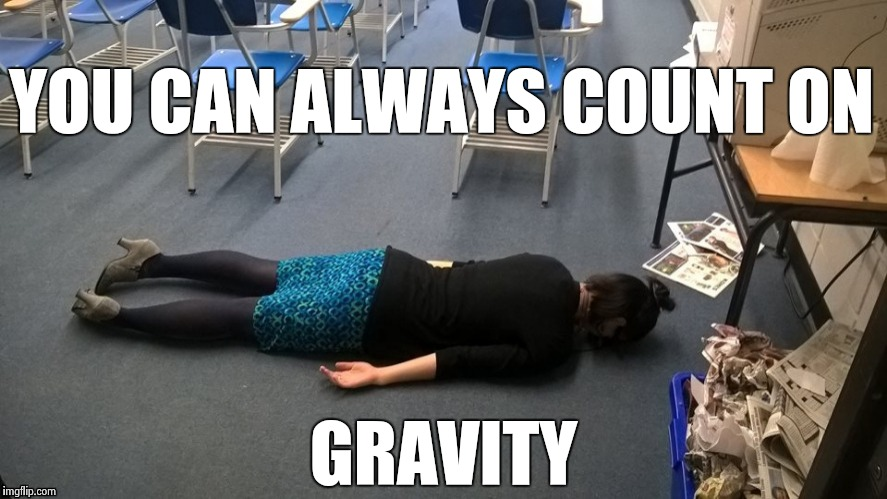 Please make it stop | YOU CAN ALWAYS COUNT ON GRAVITY | image tagged in please make it stop | made w/ Imgflip meme maker