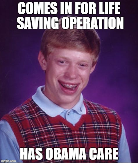 Bad Luck Brian Meme | COMES IN FOR LIFE SAVING OPERATION HAS OBAMA CARE | image tagged in memes,bad luck brian | made w/ Imgflip meme maker