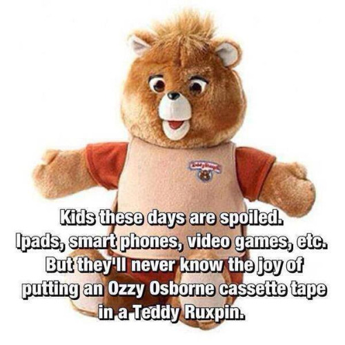 The sad part is Teddy Ruxpin wasn't around when I was a kid. I made up for it when my kids were. | KIDS THESE DAYS ARE SPOILED. IPADS, SMART PHONES, VIDEO GAMES, ETC. BUT THEY'LL NEVER KNOW THE JOY OF PUTTING AN OZZY OSBORNE CASSETTE TAPE  | image tagged in teddy ruxpin,kids today,toys,games,memes | made w/ Imgflip meme maker