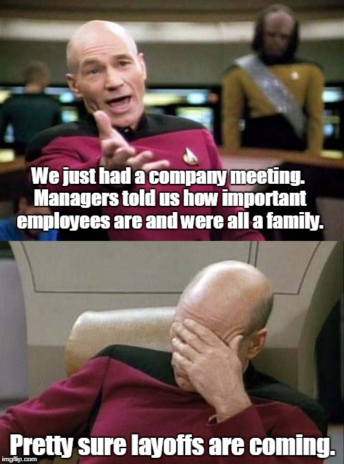 Picard WTF and Facepalm combined | We just had a company meeting. Managers told us how important employees are and were all a family. Pretty sure layoffs are coming. | image tagged in picard wtf and facepalm combined | made w/ Imgflip meme maker