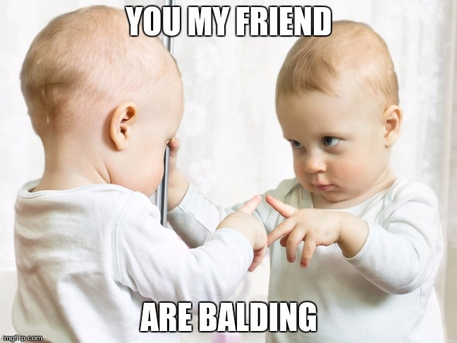 baby mirror | YOU MY FRIEND ARE BALDING | image tagged in baby mirror | made w/ Imgflip meme maker