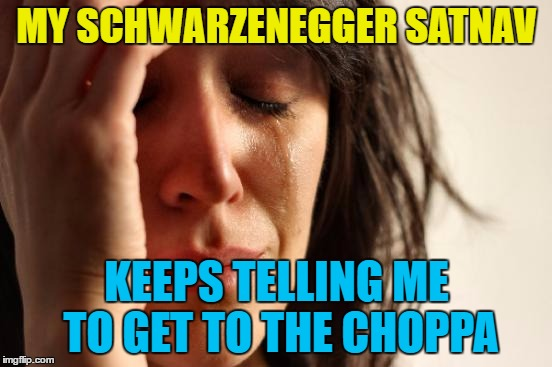 First world satnav problems | MY SCHWARZENEGGER SATNAV KEEPS TELLING ME TO GET TO THE CHOPPA | image tagged in memes,first world problems,satnav,technology,arnold schwarzenegger,get to the choppa | made w/ Imgflip meme maker