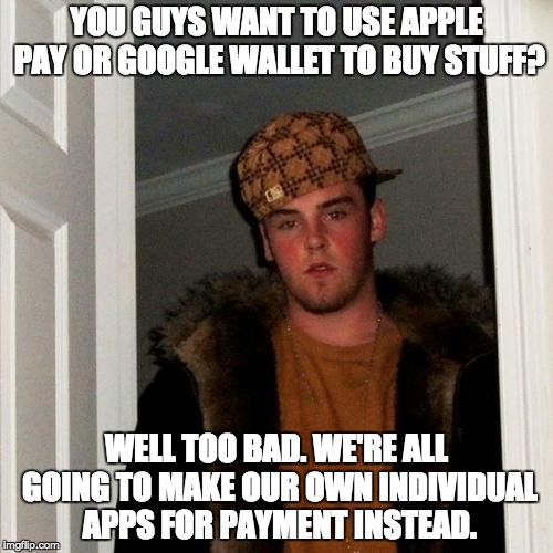 Scumbag Steve Meme |  YOU GUYS WANT TO USE APPLE PAY OR GOOGLE WALLET TO BUY STUFF? WELL TOO BAD. WE'RE ALL GOING TO MAKE OUR OWN INDIVIDUAL APPS FOR PAYMENT INSTEAD. | image tagged in memes,scumbag steve | made w/ Imgflip meme maker