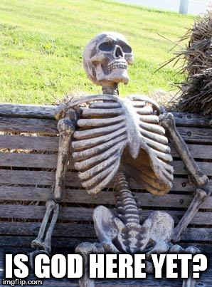 Waiting Skeleton Meme | IS GOD HERE YET? | image tagged in memes,waiting skeleton,god,waiting | made w/ Imgflip meme maker