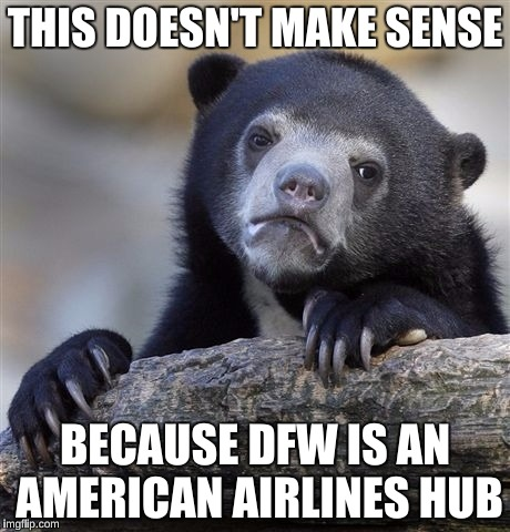 Confession Bear Meme | THIS DOESN'T MAKE SENSE BECAUSE DFW IS AN AMERICAN AIRLINES HUB | image tagged in memes,confession bear | made w/ Imgflip meme maker