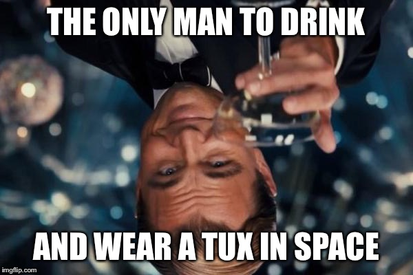 Swaggin' in Space | THE ONLY MAN TO DRINK AND WEAR A TUX IN SPACE | image tagged in memes,leonardo dicaprio cheers,space,swag,tux,tuxedo | made w/ Imgflip meme maker