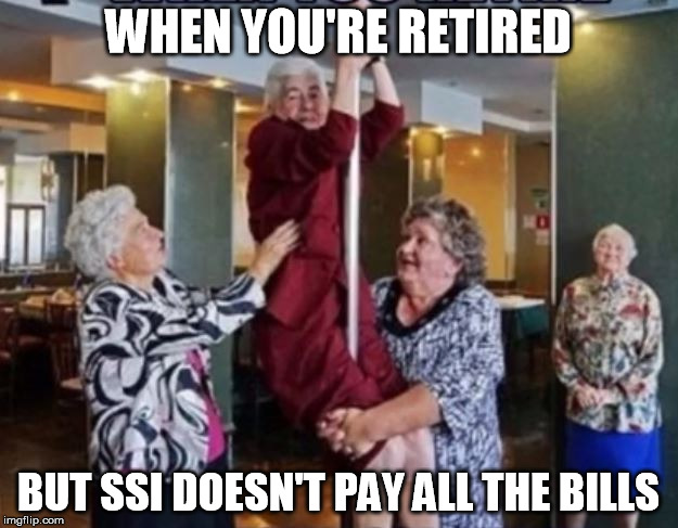 Stripping Grannies | WHEN YOU'RE RETIRED BUT SSI DOESN'T PAY ALL THE BILLS | image tagged in funny memes,dancing,exotic,old woman,rydog,memes | made w/ Imgflip meme maker